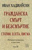 Избрани съчинения в три тома - том 3 : Гражданска смърт и безсмъртие - Иван Хаджийски -