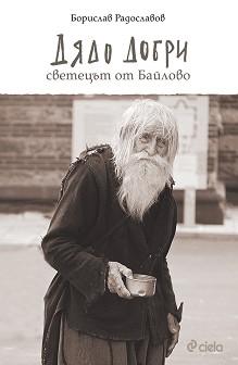 Дядо Добри. Светецът от Байлово - Борислав Радославов -