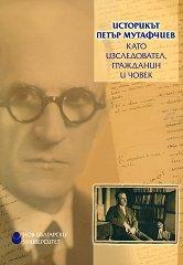 Историкът Петър Мутафчиев като изследовател, гражданин и човек -