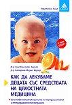 Как да лекуваме децата със средствата на цялостната медицина - Д-р Ханс-Кристоф Бергер, д-р Катариа-Мария Бергер -