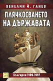 Плячкосването на държавата. България 1989 - 1997 - Венелин Й. Ганев -