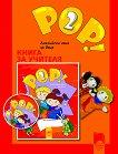 POP! 2 - Учебна система по английски език за 5 - 6 годишни деца : Книга за учителя - Ангелина Цветкова, Елка Ставрева -
