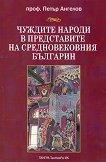 Чуждите народи в представите на средновековния българин - проф. Петър Ангелов - книга