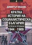 Кратка история на социалистическа България: Успехи и провали 1944-1989 - Димитър Иванов -