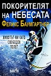 Покорителят на небесата: Животът ми като свободен полет - Феликс Баумгартнер -
