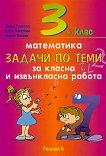 Задачи по теми за класна и извънкласна работа по математика за 3. клас - Диана Раковска, Елена Киселова, Мария Томова - помагало