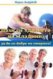 Пази си здравето на младини, за да си добре на старини - Кирил Аладжов -