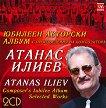 Атанас Илиев : Atanas Iliev - Юбилеен авторски албум с произведения на композитора - 2 CD : Composer's Jubilee Album Selected Works - 2 CD -
