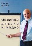 Управлявай дръзко и мъдро - Анастас Кехайов -