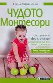 Чудото Монтесори или учение без мъчение и възпитание без оценки, награди и наказания - Елена Тимошенко - книга