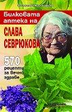 Билковата аптека на Слава Севрюкова: 570 рецепти за вечно здраве - книга