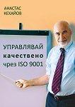 Управлявай качествено чрез ISO 9001 - Анастас Кехайов - книга