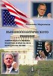Външнополитическото решение: Американска външна политика в края на XX и началото на XXI век - Ангелина Марковска -