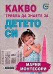 Какво трябва да знаете за детето си - Мария Монтесори - книга