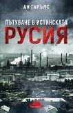 Пътуване в истинската Русия - Ан Гарълс -