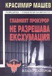 Главният прокурор не разрешава ексхумация - Красимир Машев -