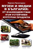 Музеи и медии в България: От взаимодействие към устойчиви културни продукти - Мариана Праматарова - книга