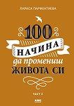 100 начина да промениш живота си - част 2 - Лариса Парфентиева - книга