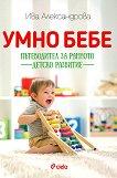 Умно бебе: Пътеводител за ранното детско развитие - Ива Александрова -
