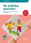 На работа ръчички!: Познавателна книжка за конструиране и технологии за 4. подготвителна възрастова група - Георги Иванов -