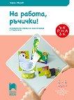 На работа ръчички!: Познавателна книжка за конструиране и технологии за 3. подготвителна възрастова група - Георги Иванов -