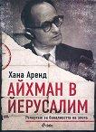 Айхман в Йерусалим - репортаж за баналността на злото - Хана Аренд -