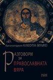 Разговори за православната вяра - Архимандрит Клеопа (Илие) -