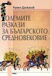 Големите разкази на Българското средновековие - Румен Даскалов -