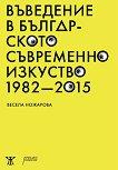 Въведение в българското съвременно изкуство 1982 - 2015 - Весела Ножарова -