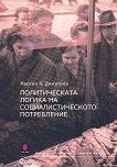 Политическата логика на социалистическото потребление - Мартин К. Димитров -