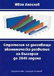 Стратегия за догонващо икономическо развитие на България до 2040 година - Иван Ангелов - книга