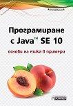 Програмиране с Java SE 10 - основи на езика в примери - Алексей Василев - книга