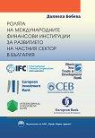Ролята на международните финансови институции за развитието на частния сектор в България - Даниела Бобева -