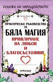 Практическо ръководство за бяла магия, привличане на любов и благосъстояние - Астра Луна -