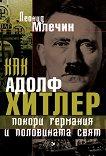 Как Адолф Хитлер покори Германия и половината свят -