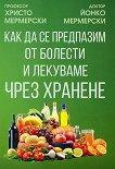Как да се предпазим от болести и лекуваме чрез хранене - Христо Мермерски, Йонко Мермерски -