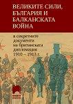 Великите сили, България и Балканската война в секретните документи на британската дипломация 1910 - 1913 г. - Филип С. Филипов - книга