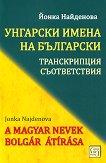 Унгарски имена на български: Tранскрипции, съответствия : A Magyar Nevek Bolgar Atirasa - Йонка Найденова -