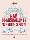 Най-вълнуващите моменти в живота: 100 пътешествия, които ще ви променят завинаги - книга