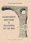 Каменните мостове в България, XV - XX век - Александър Антонов - книга