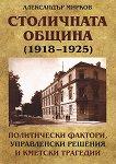 Столичната община (1918 - 1925): Политически фактори, управленски решения и кметски трагедии - Александър Мирков -