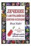 Лечение с австралийски цветни есенции - Иън Уайт -