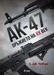АК - 47: Оръжието на XX век - К. Дж. Чивърс -