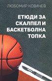 Етюди за скалпел и баскетболна топка - Любомир Ковачев -