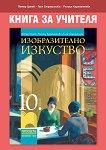 Книга за учителя по изобразително изкуство за 10. клас - Петър Цанев, Галя Страшилова, Ралица Карапантева -