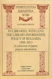 To libraries, with love. The Library-Information Policy of Bulgaria 1989 - 2013 - Alexander Dimchev -
