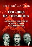 Три лица на тиранията: Александър Лукашенко, Ислам Каримов, Владимир Путин - Евгений Дайнов -