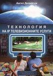 Технология на IP телевизионните услуги - Ангел Делийски -