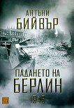 Падането на Берлин - 1945 - Антъни Бийвър - книга