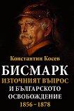 Бисмарк. Източният въпрос и българското освобождение 1856 - 1878 - Константин Косев -